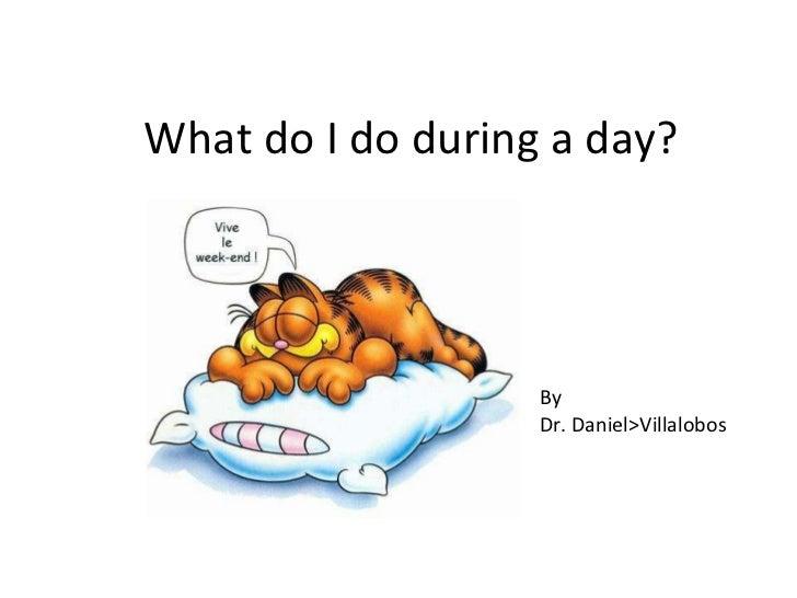 What do I do during a day? By Dr. Daniel>Villalobos