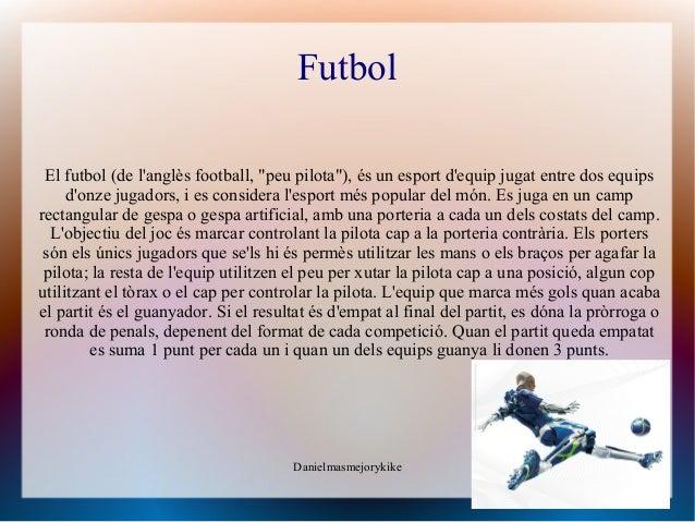 """Futbol El futbol (de langlès football, """"peu pilota""""), és un esport dequip jugat entre dos equips     donze jugadors, i es ..."""