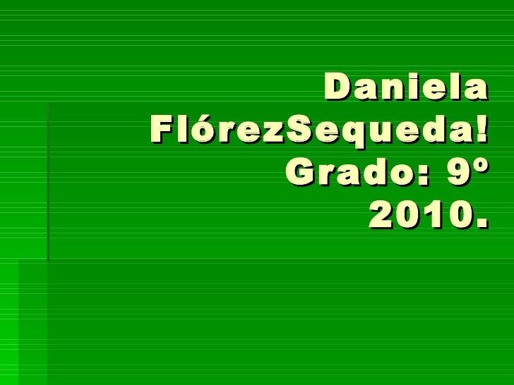 Daniela FlórezSequeda! Grado: 9º 2010.