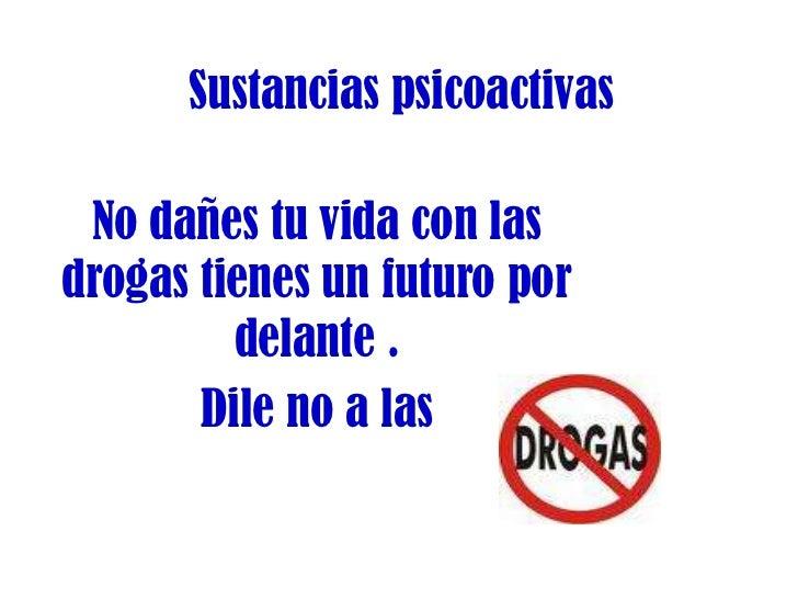 Sustancias psicoactivas<br />No dañes tu vida con las drogas tienes un futuro por delante .<br />Dile no a las <br />maltr...