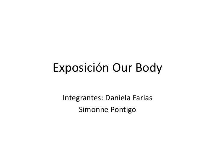 Exposición Our Body<br />Integrantes: Daniela Farias<br />Simonne Pontigo<br />