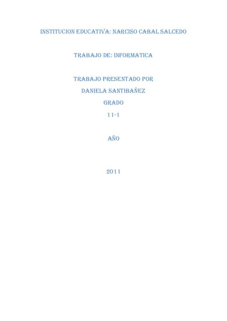 INSTITUCION EDUCATIVA: NARCISO CABAL SALCEDO<br />TRABAJO DE: INFORMATICA<br />TRABAJO PRESENTADO POR<br />Daniela santiba...