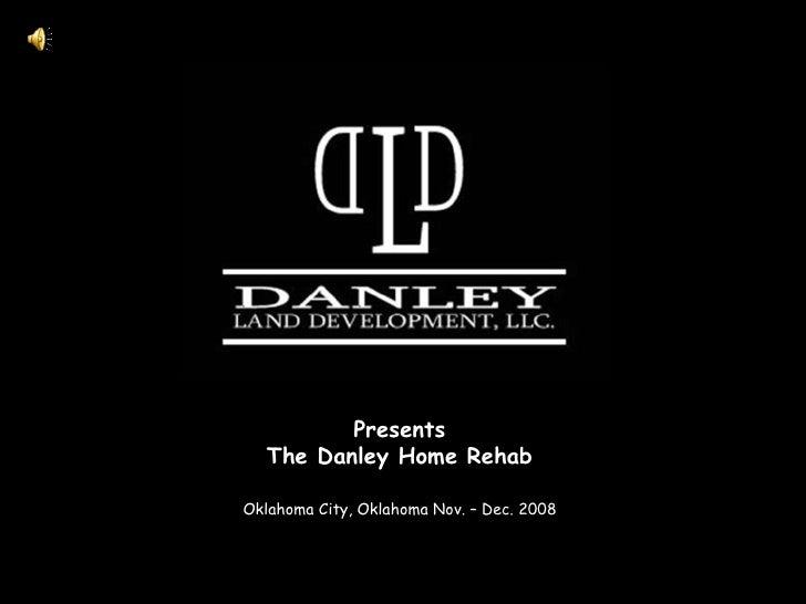 Presents The Danley Home Rehab <ul><li>Oklahoma City, Oklahoma Nov. – Dec. 2008 </li></ul>
