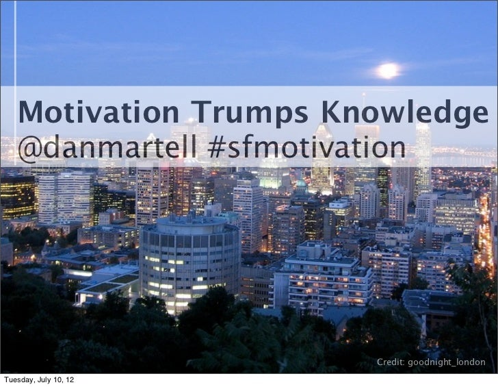 Motivation Trumps Knowledge   @danmartell #sfmotivation                       Credit: goodnight_londonTuesday, July 10, 12
