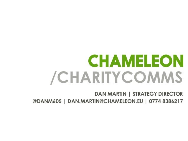 /CHARITYCOMMS DAN MARTIN | STRATEGY DIRECTOR @DANM605 | DAN.MARTIN@CHAMELEON.EU | 0774 8386217
