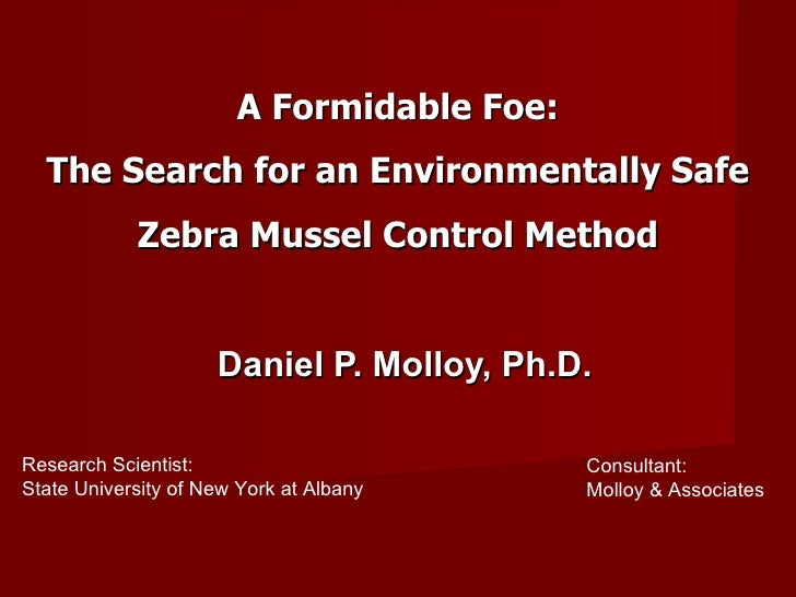 A Formidable Foe: The Search for an Environmentally Safe Zebra Mussel Control Method Daniel P. Molloy, Ph.D. Research Scie...