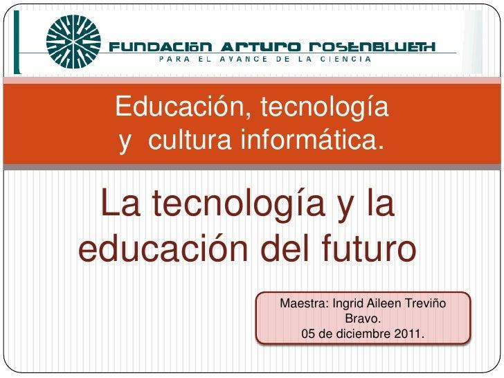 Educación, tecnología  y cultura informática. La tecnología y laeducación del futuro               Maestra: Ingrid Aileen ...