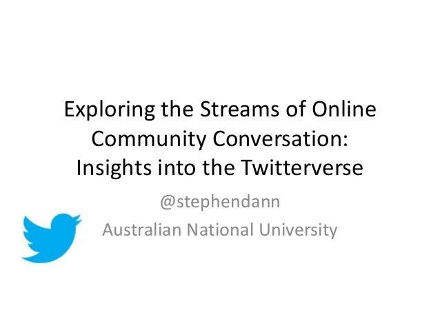 Exploring the Streams of Online Community Conversation: Insights into the Twitterverse @stephendann Australian National Un...