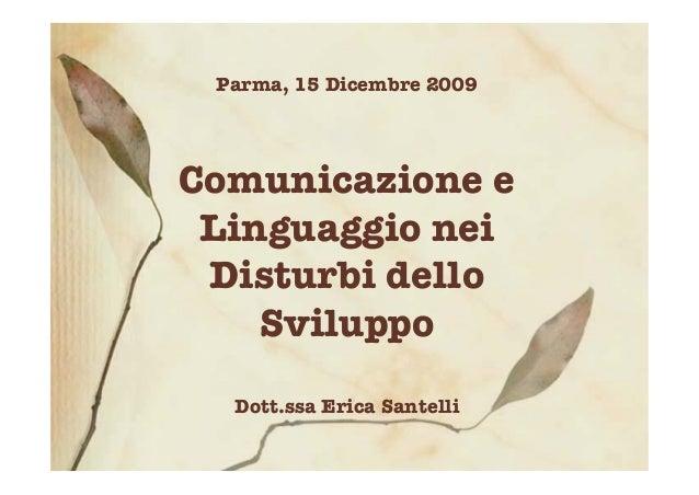 Parma, 15 Dicembre 2009 Comunicazione e Linguaggio nei Disturbi dello Sviluppo Dott.ssa Erica Santelli