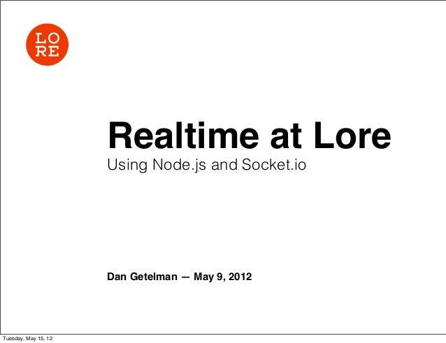 Realtime at Lore                      Using Node.js and Socket.io                      Dan Getelman — May 9, 2012Tuesday, ...