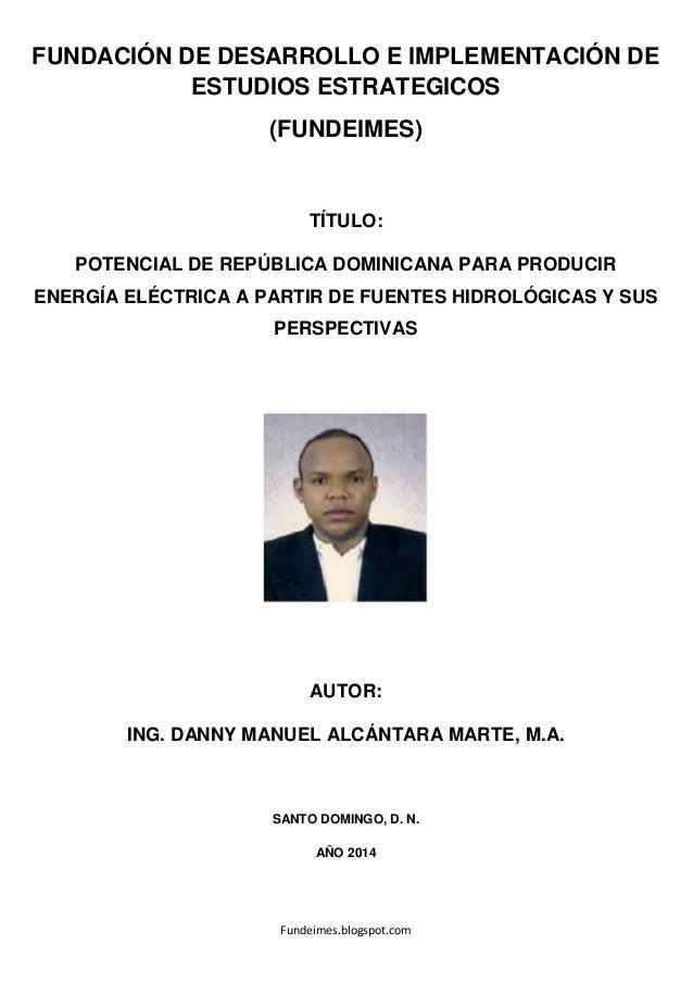 POTENCIAL DE REPÚBLICA DOMINICANA PARA PRODUCIR ENERGÍA ELÉCTRICA A PARTIR DE FUENTES HIDROLÓGICAS Y SUS PERSPECTIVAS, AUTOR: ING. DANNY MANUEL ALCÁNTARA MARTE, M.A.