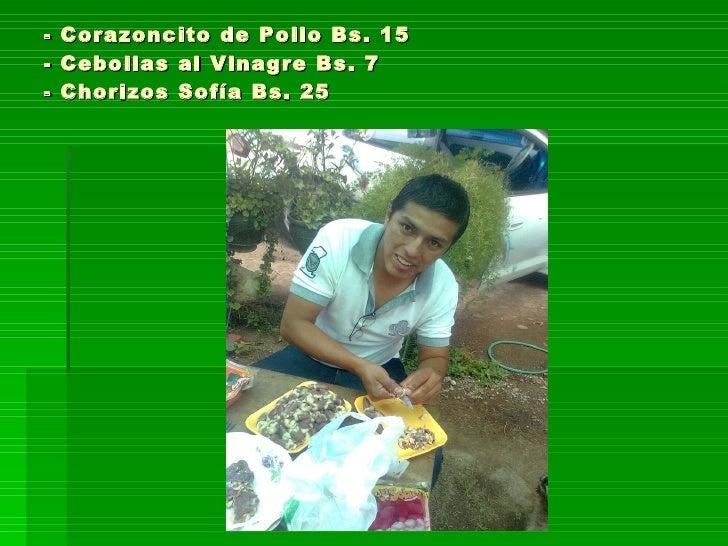 - Corazoncito de Pollo Bs. 15 - Cebollas al Vinagre Bs. 7 - Chorizos Sofía Bs. 25