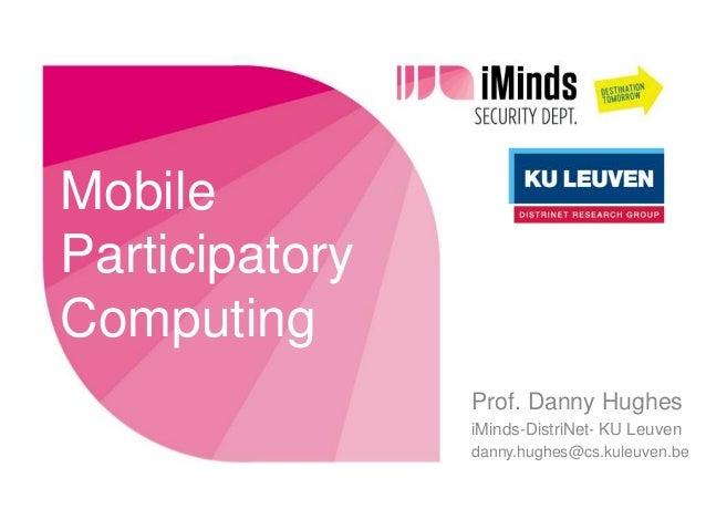 MobileParticipatoryComputing                Prof. Danny Hughes                iMinds-DistriNet- KU Leuven                d...