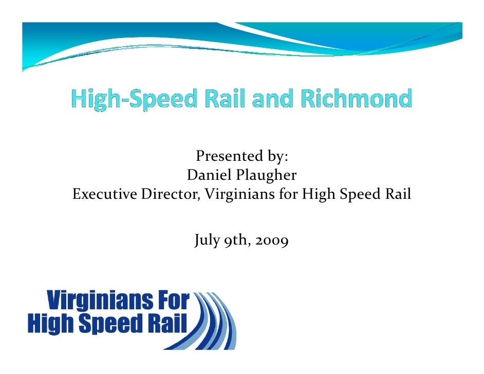 Presented by:                 Daniel Plaugher Executive Director, Virginians for High Speed Rail                    July 9...