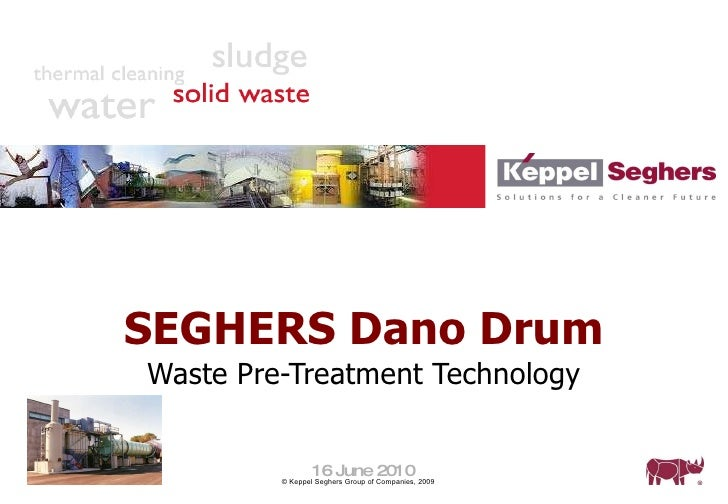 SEGHERS Dano Drum Waste Pre-Treatment Technology 16 June 2010 © Keppel Seghers Group of Companies, 2009