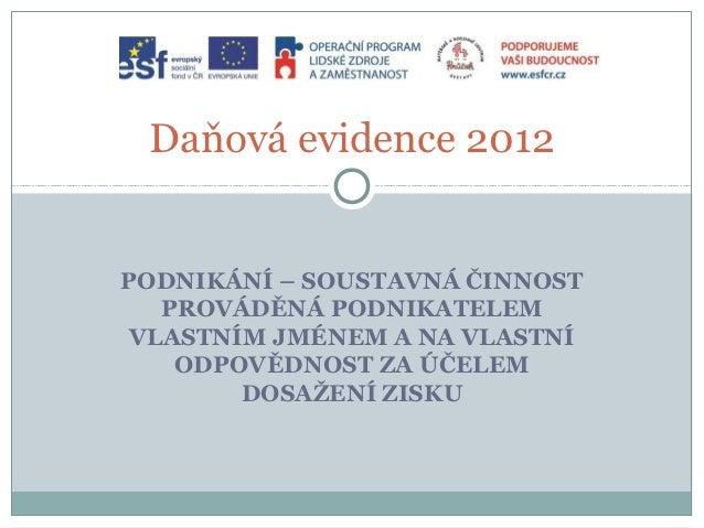Daňová evidence 2012PODNIKÁNÍ – SOUSTAVNÁ ČINNOST   PROVÁDĚNÁ PODNIKATELEM VLASTNÍM JMÉNEM A NA VLASTNÍ    ODPOVĚDNOST ZA ...