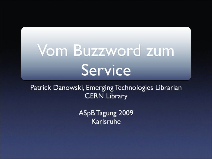 Vom Buzzword zum        Service Patrick Danowski, Emerging Technologies Librarian                  CERN Library           ...