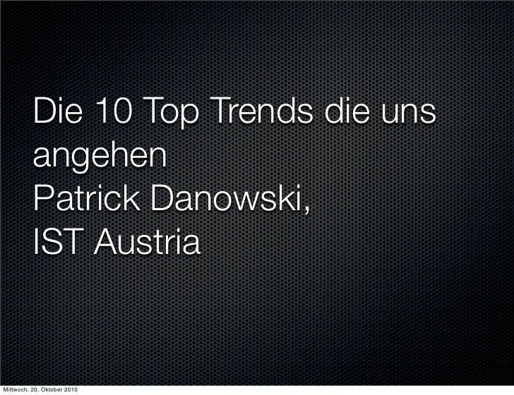 Die 10 Top Trends die uns           angehen           Patrick Danowski,           IST Austria   Mittwoch, 20. Oktober 2010