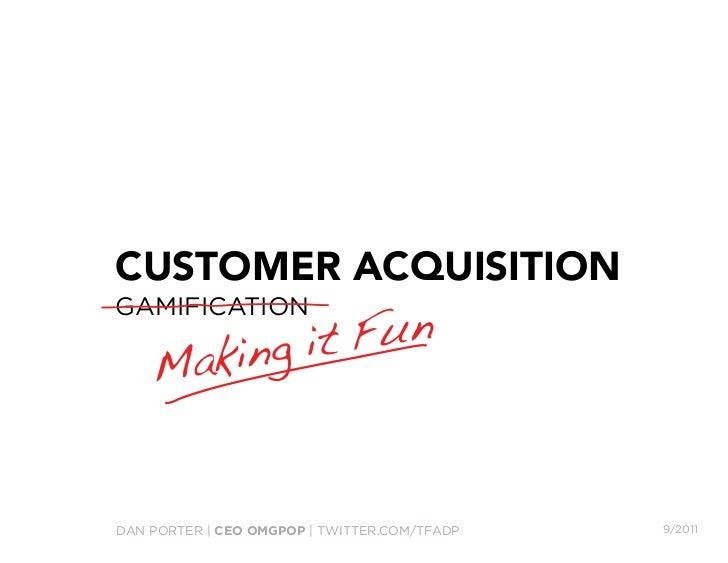 CUSTOMER ACQUISITION               FunGAMIFICATION    M aking itDAN PORTER | CEO OMGPOP | TWITTER.COM/TFADP   9/2011