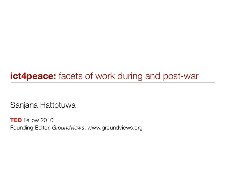 ict4peace: facets of work during and post-warSanjana HattotuwaTED Fellow 2010Founding Editor, Groundviews, www.groundviews...
