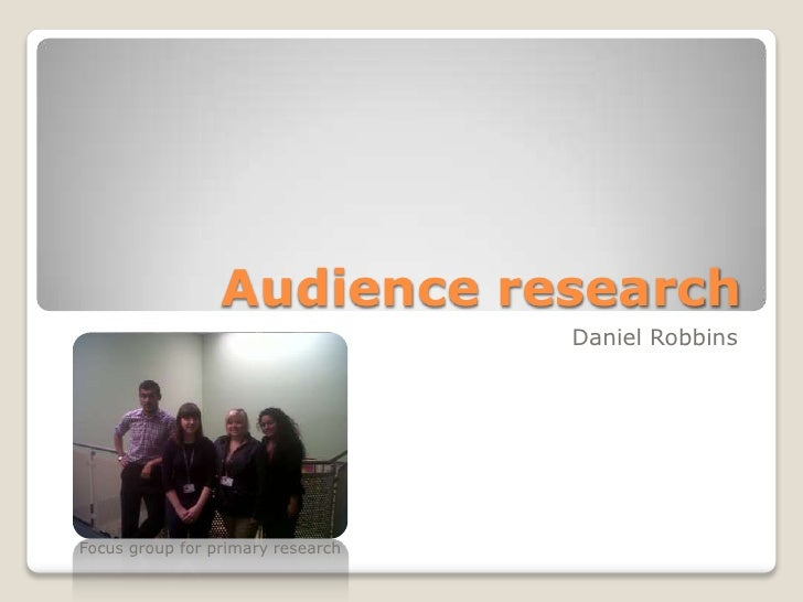 Audience research                                   Daniel RobbinsFocus group for primary research