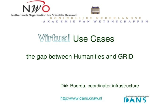 Use Casesthe gap between Humanities and GRID           Dirk Roorda, coordinator infrastructure           http://www.dans.k...