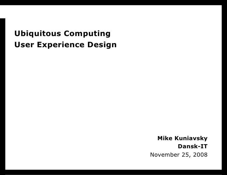 Mike Kuniavsky Dansk-IT November 25, 2008 Ubiquitous Computing User Experience Design