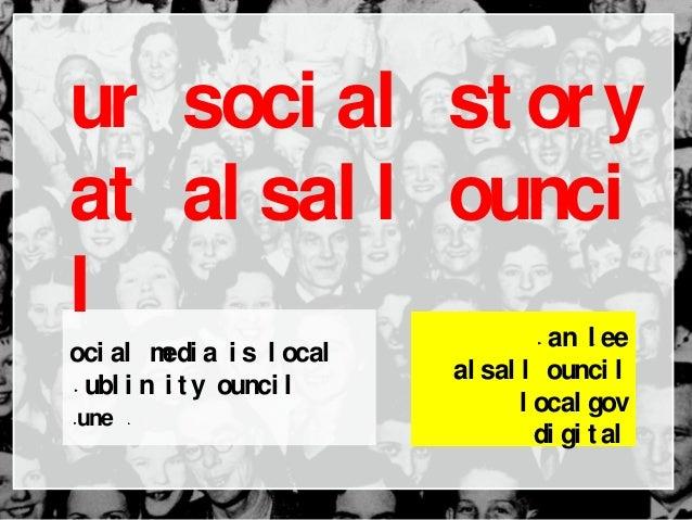 Soci al medi a i s l ocal Dubl i n Ci t y Counci l June 2013 Dan Sl ee Wal sal l Counci l l ocal gov di gi t al Our soci a...
