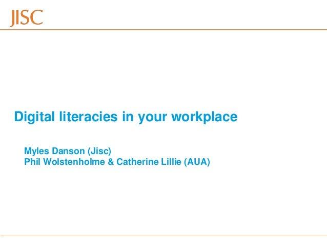 Digital literacies in your workplace Myles Danson (Jisc) Phil Wolstenholme & Catherine Lillie (AUA)  28/10/2013  AUA Devel...