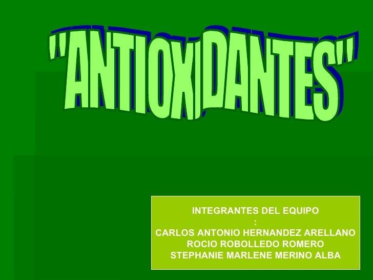 """""""ANTIOXIDANTES"""" INTEGRANTES DEL EQUIPO : CARLOS ANTONIO HERNANDEZ ARELLANO ROCIO ROBOLLEDO ROMERO STEPHANIE MARL..."""