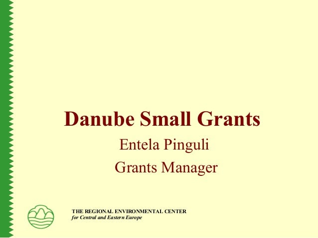 Danube Small Grants Entela Pinguli Grants Manager THE REGIONAL ENVIRONMENTAL CENTER for Central and Eastern Europe