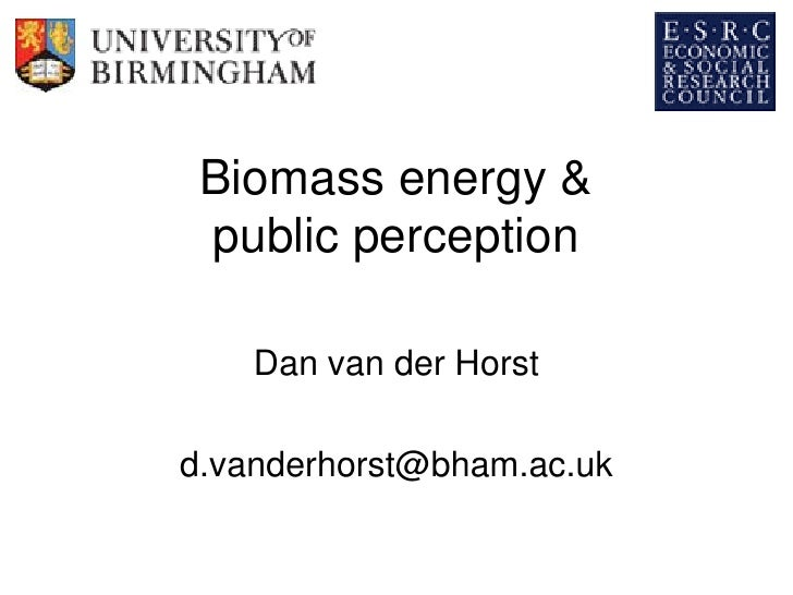 Biomass energy &  public perception      Dan van der Horst  d.vanderhorst@bham.ac.uk