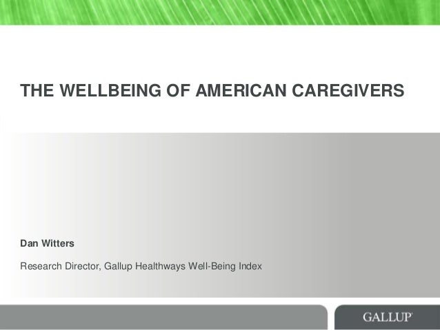 THE WELLBEING OF AMERICAN CAREGIVERS Dan Witters Research Director, Gallup Healthways Well-Being Index