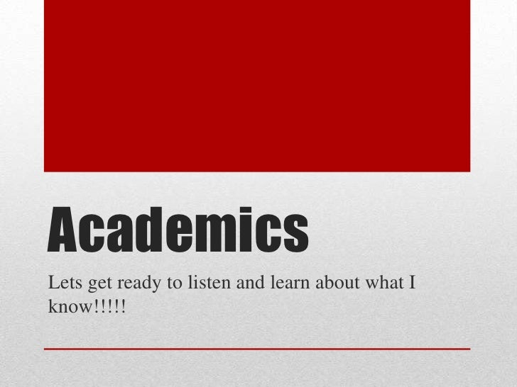 Academics <br />Lets get ready to listen and learn about what I know!!!!!<br />