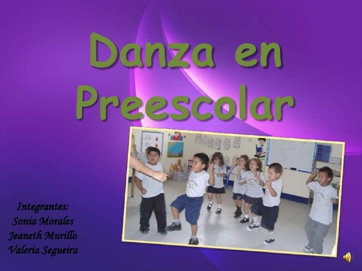 Danza en               Preescolar  Integrantes: Sonia MoralesJeaneth MurilloValeria Segueira
