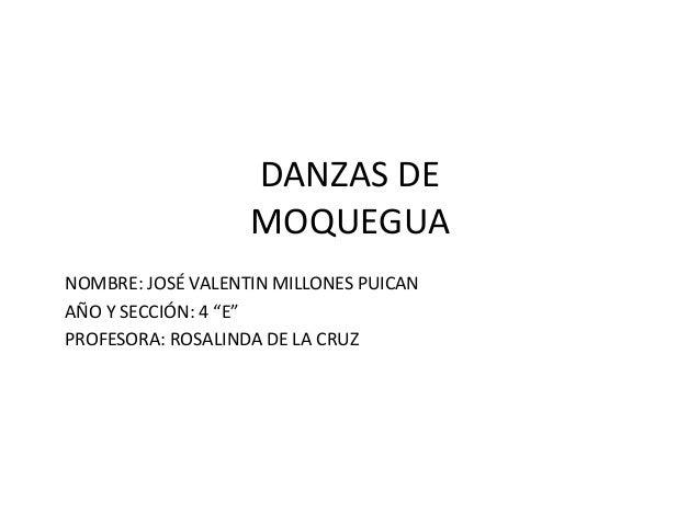 """DANZAS DE MOQUEGUA NOMBRE: JOSÉ VALENTIN MILLONES PUICAN AÑO Y SECCIÓN: 4 """"E"""" PROFESORA: ROSALINDA DE LA CRUZ"""