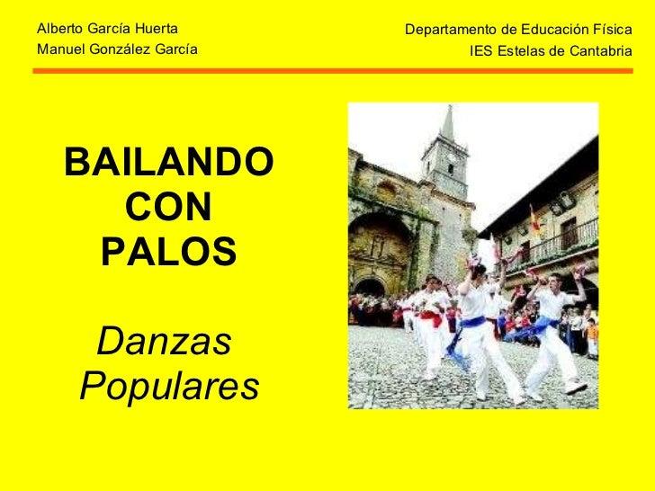 BAILANDO CON PALOS Danzas  Populares Departamento de Educación Física IES Estelas de Cantabria Alberto García Huerta Manue...