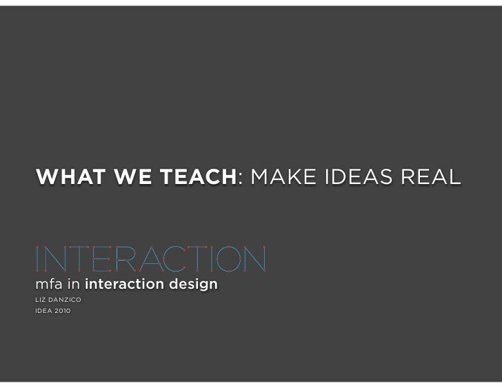 WHAT WE TEACH: MAKE IDEAS REAL    mfa in interaction design LIZ DANZICO IDEA 2010