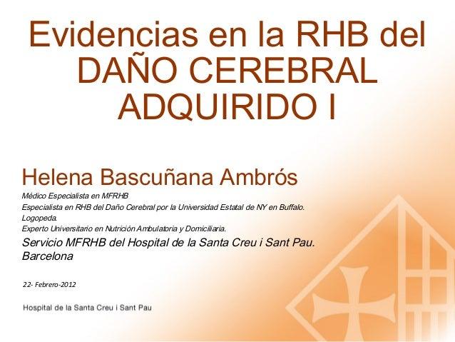 Evidencias en la RHB del    DAÑO CEREBRAL      ADQUIRIDO IHelena Bascuñana AmbrósMédico Especialista en MFRHBEspecialista ...