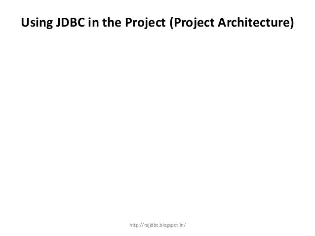 Using JDBC in the Project (Project Architecture) http://rajjdbc.blogspot.in/