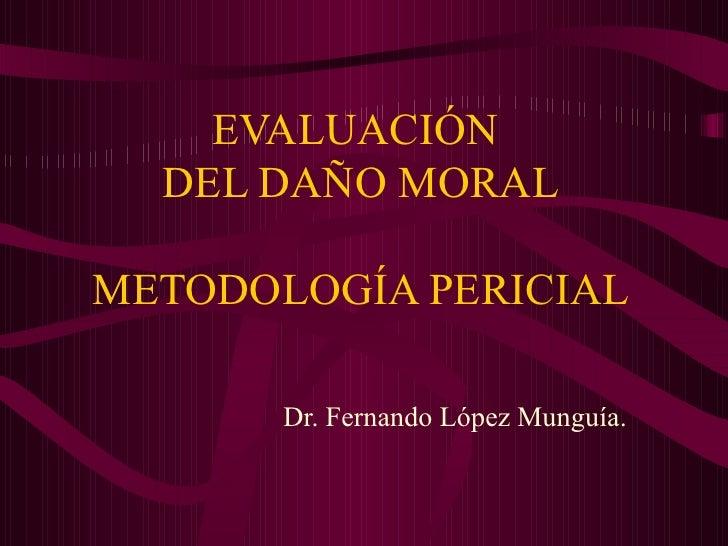 EVALUACIÓN  DEL DAÑO MORAL METODOLOGÍA PERICIAL Dr. Fernando López Munguía.