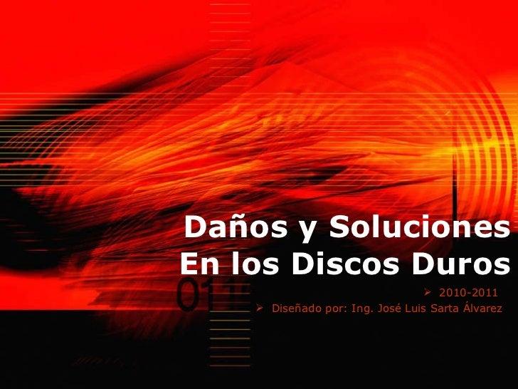 Daños y Soluciones En los Discos Duros <ul><li>2010-2011  </li></ul><ul><li>Diseñado por: Ing. José Luis Sarta Álvarez </l...