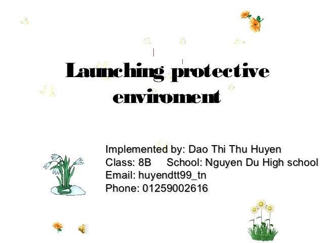 Launching protective    enviroment   Implemented by: Dao Thi Thu Huyen   Class: 8B School: Nguyen Du High school   Email: ...