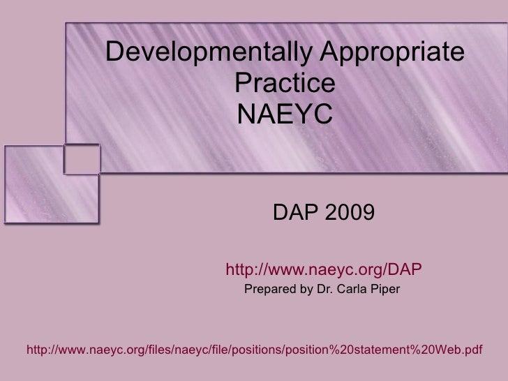Developmentally Appropriate Practice NAEYC DAP 2009 http://www.naeyc.org/DAP Prepared by Dr. Carla Piper  http://www.naeyc...