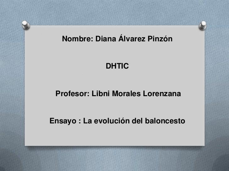 Nombre: Diana Álvarez Pinzón              DHTIC Profesor: Libni Morales LorenzanaEnsayo : La evolución del baloncesto