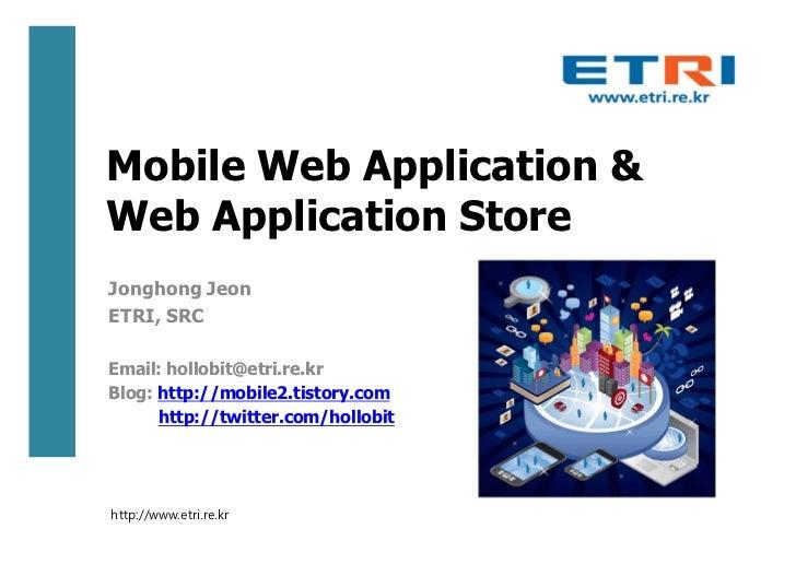 Mobile Web Application &Web Application StoreJonghong JeonETRI, SRCEmail: hollobit@etri.re.krBlog: http://mobile2.tistory....