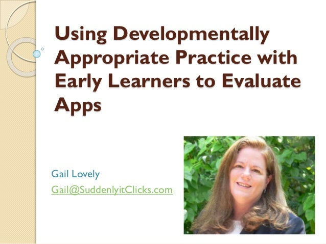 Using Developmentally Appropriate Practice with Early Learners to Evaluate Apps  Gail Lovely Gail@SuddenlyitClicks.com