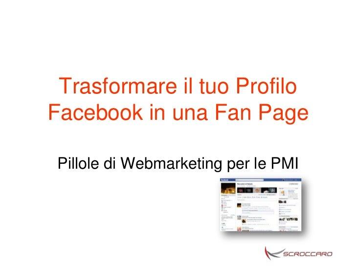 Trasformare il tuo ProfiloFacebook in una Fan Page Pillole di Webmarketing per le PMI