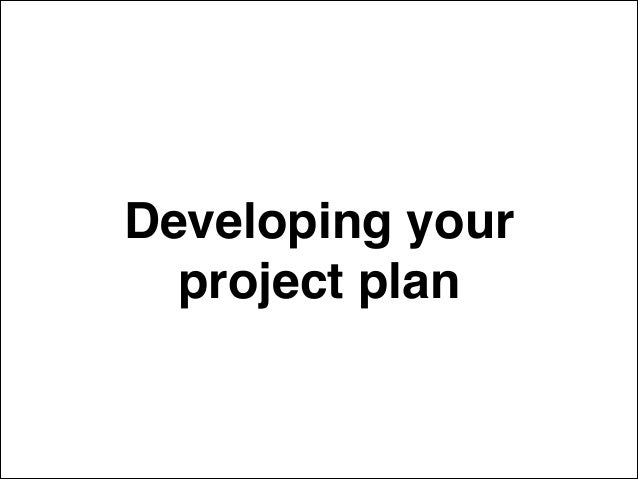 Developing your! project plan