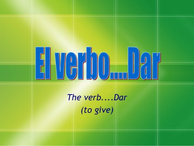 The verb....Dar (to give)